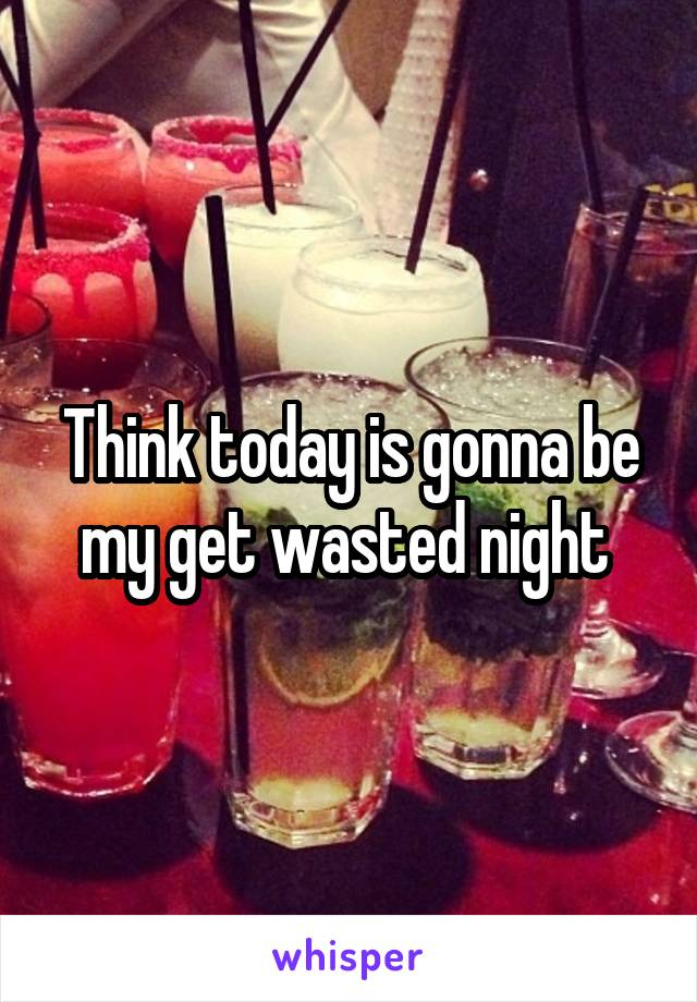 Think today is gonna be my get wasted night