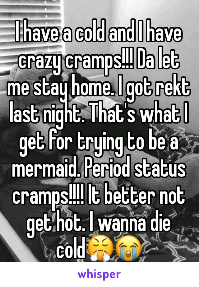 I have a cold and I have crazy cramps!!! Da let me stay home. I got rekt last night. That's what I get for trying to be a mermaid. Period status cramps!!!! It better not get hot. I wanna die cold😤😭