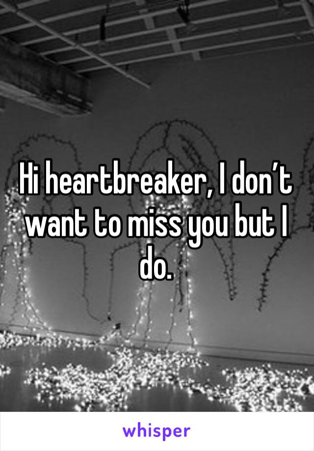 Hi heartbreaker, I don't want to miss you but I do.