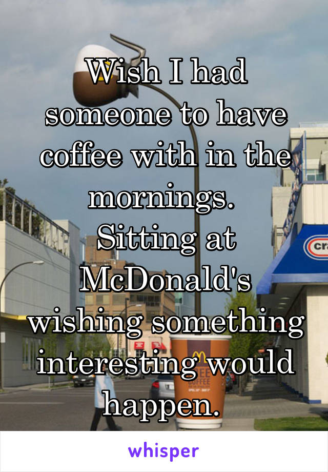 Wish I had someone to have coffee with in the mornings.  Sitting at McDonald's wishing something interesting would happen.