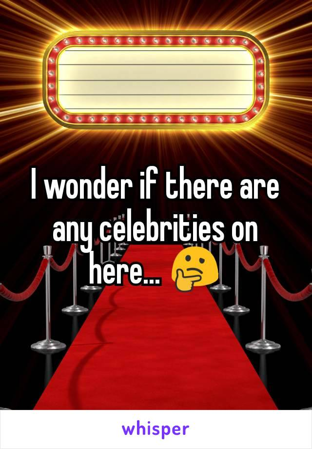 I wonder if there are any celebrities on here... 🤔
