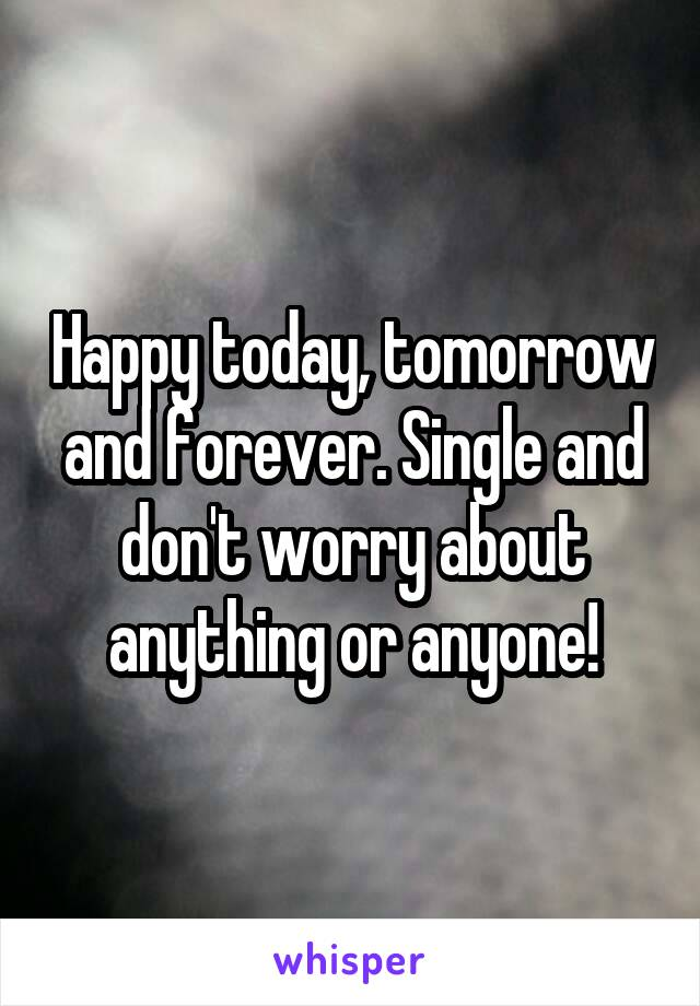 Happy today, tomorrow and forever. Single and don't worry about anything or anyone!