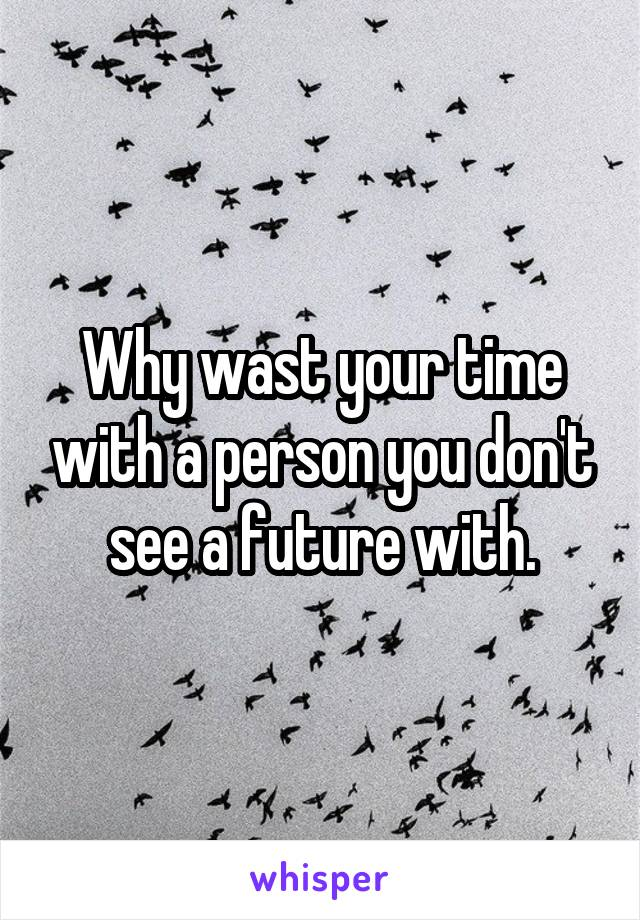 Why wast your time with a person you don't see a future with.