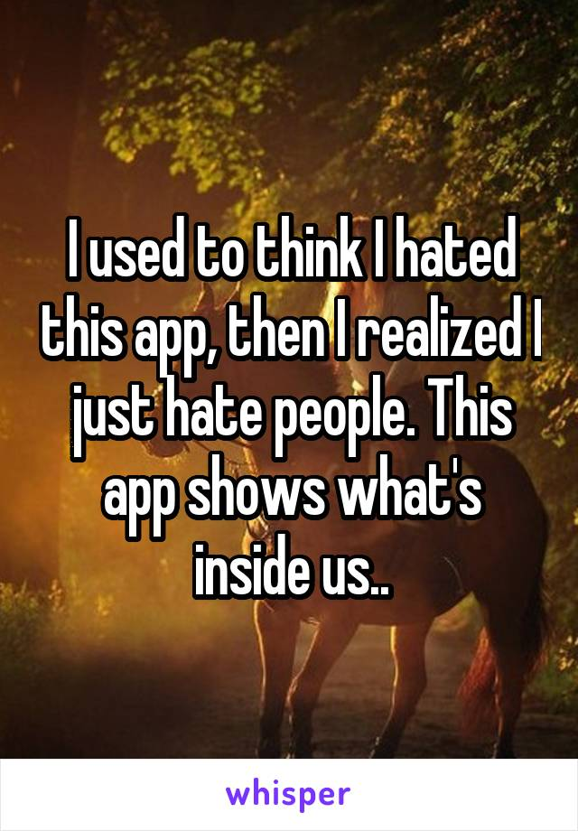 I used to think I hated this app, then I realized I just hate people. This app shows what's inside us..