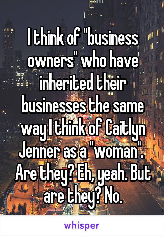 "I think of ""business owners"" who have inherited their businesses the same way I think of Caitlyn Jenner as a ""woman"".  Are they? Eh, yeah. But are they? No."