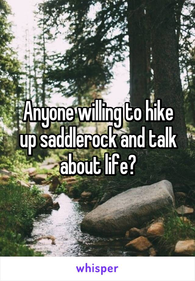Anyone willing to hike up saddlerock and talk about life?