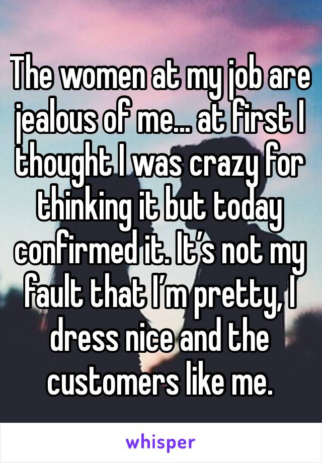 The women at my job are jealous of me... at first I thought I was crazy for thinking it but today confirmed it. It's not my fault that I'm pretty, I dress nice and the customers like me.