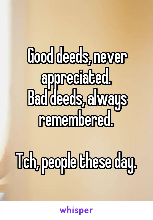 Good deeds, never appreciated.  Bad deeds, always remembered.   Tch, people these day.