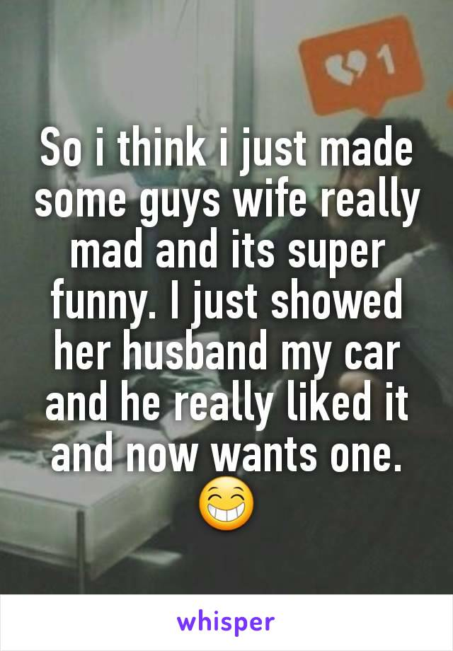 So i think i just made some guys wife really mad and its super funny. I just showed her husband my car and he really liked it and now wants one. 😁