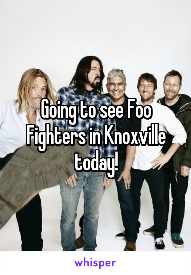 Going to see Foo Fighters in Knoxville today!