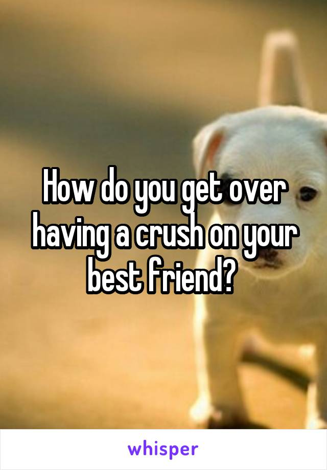 How do you get over having a crush on your best friend?
