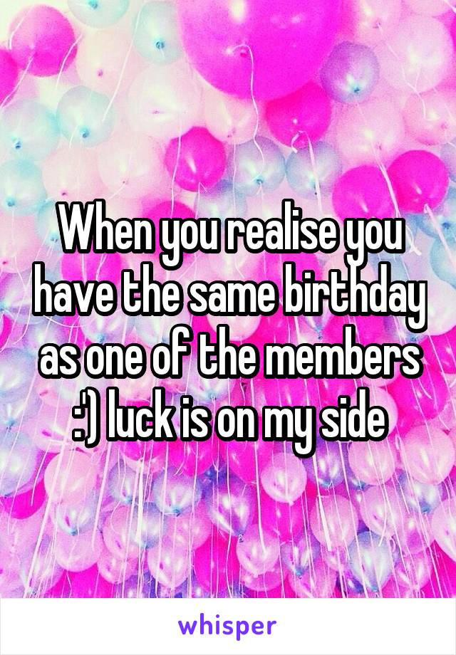 When you realise you have the same birthday as one of the members :') luck is on my side
