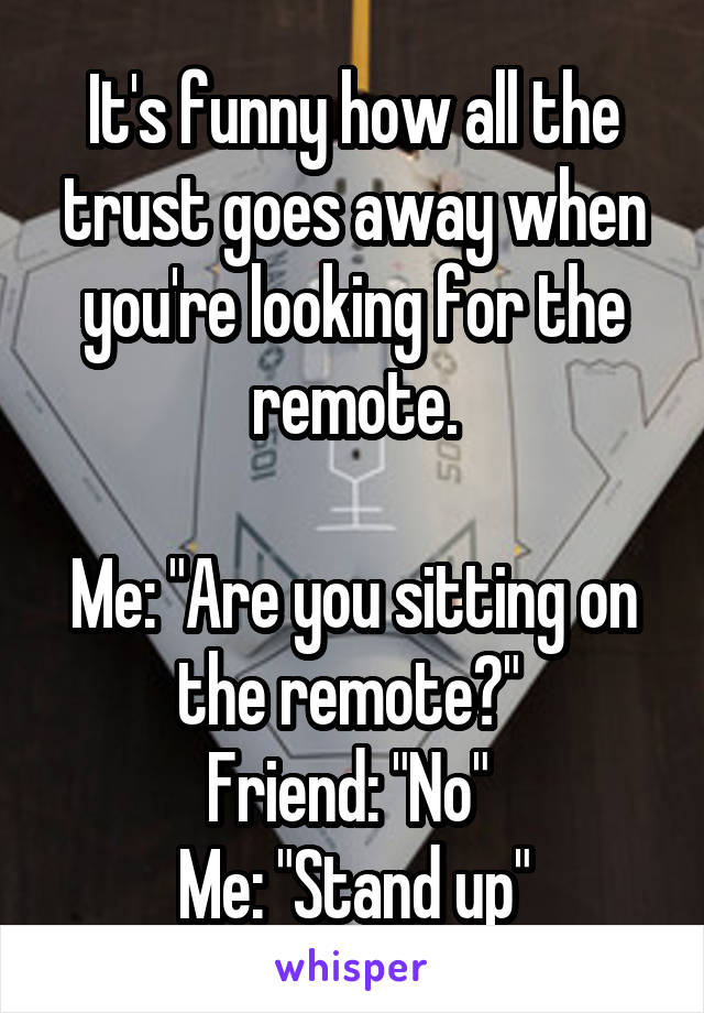 """It's funny how all the trust goes away when you're looking for the remote.  Me: """"Are you sitting on the remote?""""  Friend: """"No""""  Me: """"Stand up"""""""