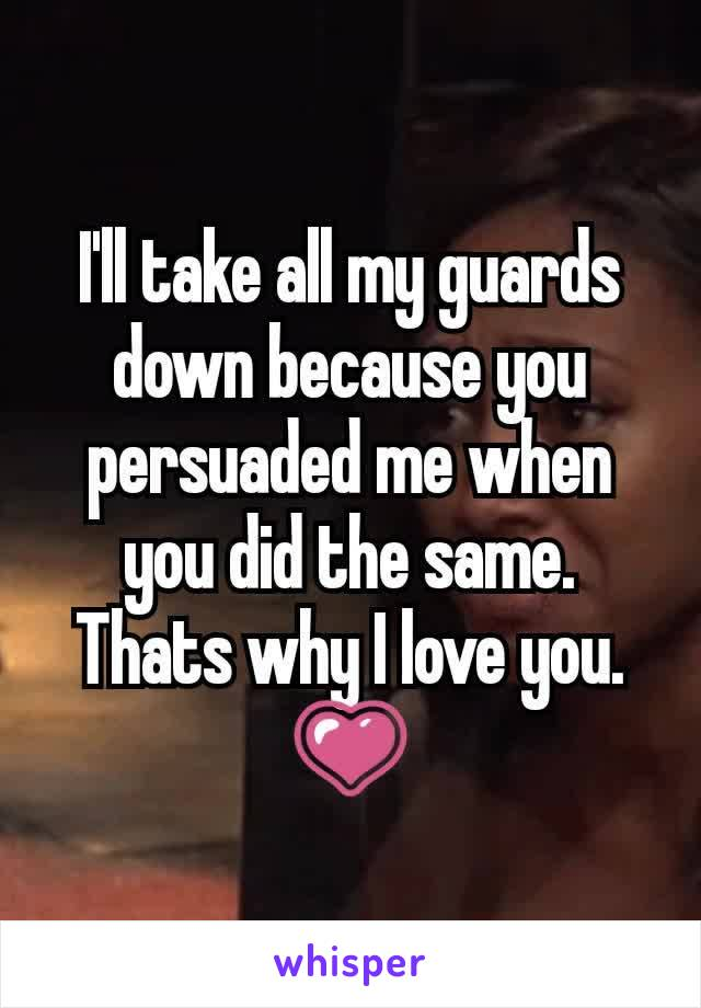 I'll take all my guards down because you persuaded me when you did the same. Thats why I love you. 💗