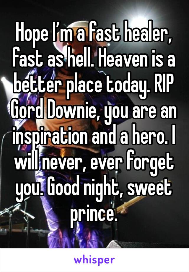 Hope I'm a fast healer, fast as hell. Heaven is a better place today. RIP Gord Downie, you are an inspiration and a hero. I will never, ever forget you. Good night, sweet prince.