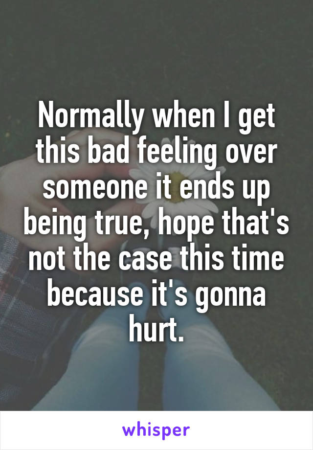 Normally when I get this bad feeling over someone it ends up being true, hope that's not the case this time because it's gonna hurt.