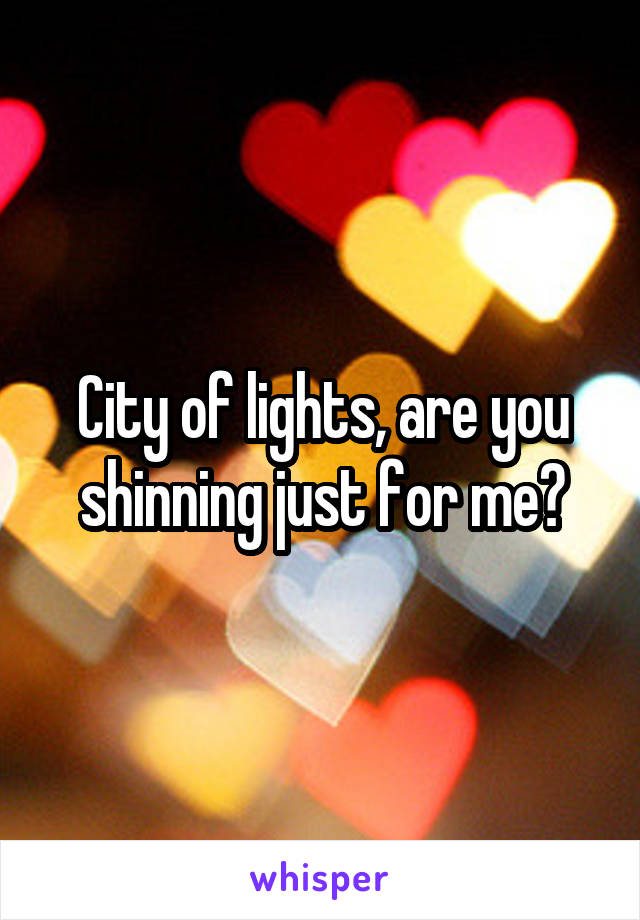 City of lights, are you shinning just for me?