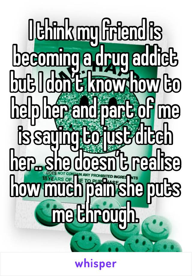 I think my friend is becoming a drug addict but I don't know how to help her and part of me is saying to just ditch her.. she doesn't realise how much pain she puts me through.