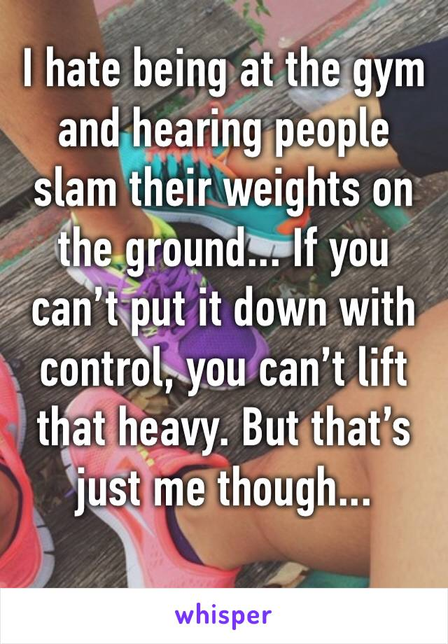 I hate being at the gym and hearing people slam their weights on the ground... If you can't put it down with control, you can't lift that heavy. But that's just me though...