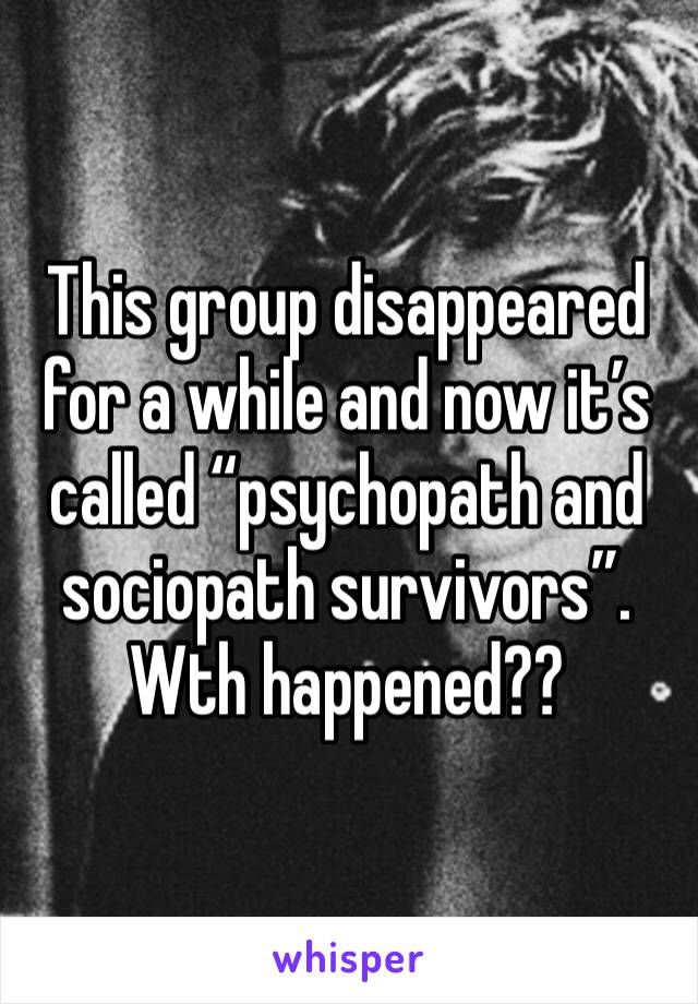 "This group disappeared for a while and now it's called ""psychopath and sociopath survivors"". Wth happened??"