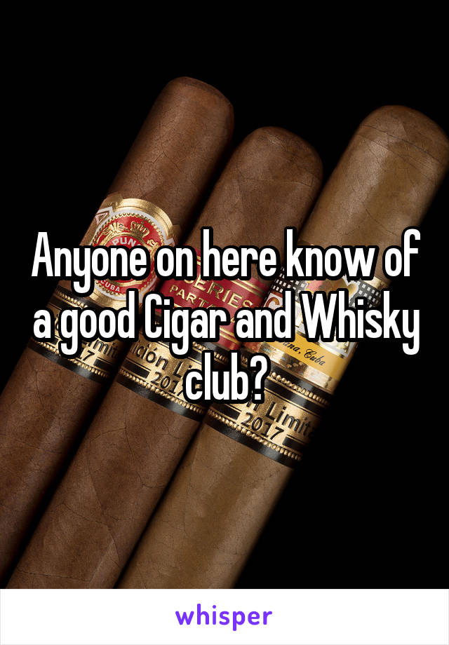 Anyone on here know of a good Cigar and Whisky club?