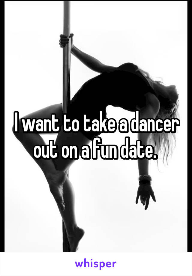 I want to take a dancer out on a fun date.