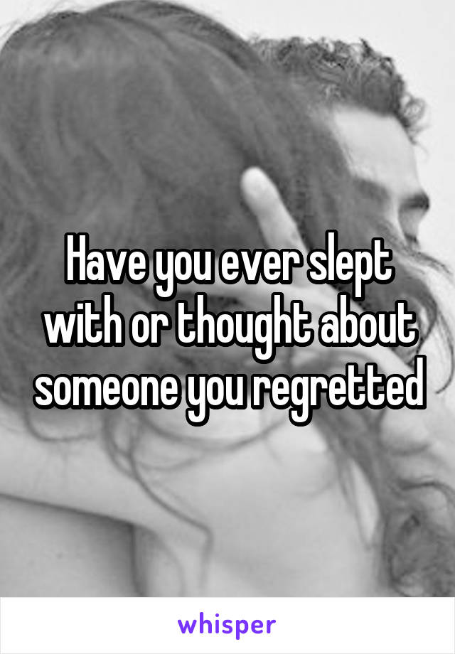 Have you ever slept with or thought about someone you regretted