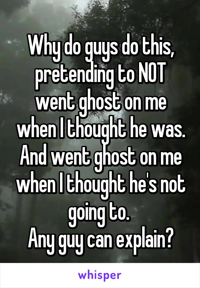 Why do guys do this, pretending to NOT went ghost on me when I thought he was. And went ghost on me when I thought he's not going to.  Any guy can explain?