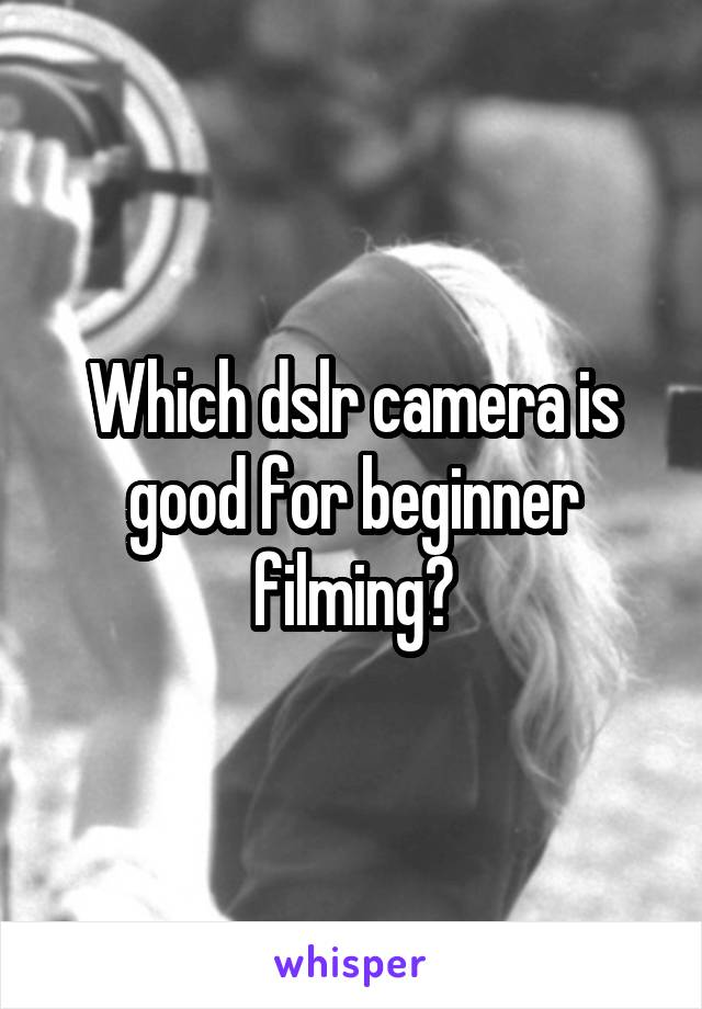 Which dslr camera is good for beginner filming?