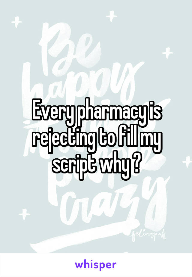 Every pharmacy is rejecting to fill my script why ?