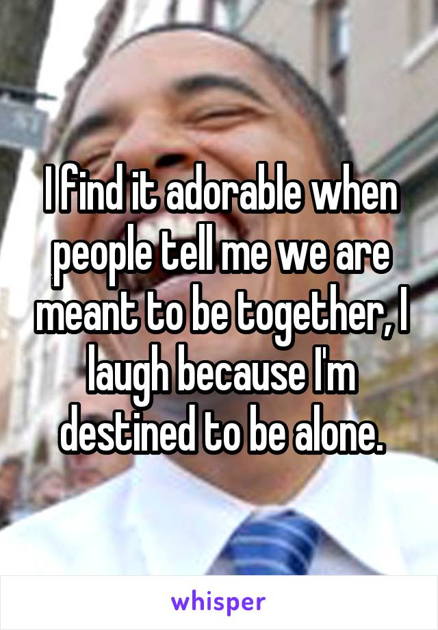 I find it adorable when people tell me we are meant to be together, I laugh because I'm destined to be alone.