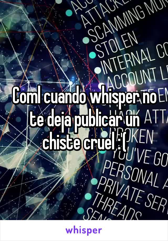 Coml cuando whisper no te deja publicar un chiste cruel :'(