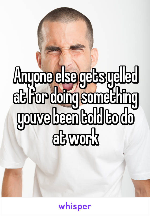 Anyone else gets yelled at for doing something youve been told to do at work