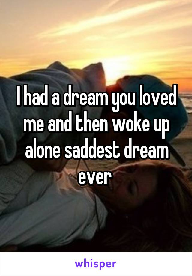 I had a dream you loved me and then woke up alone saddest dream ever