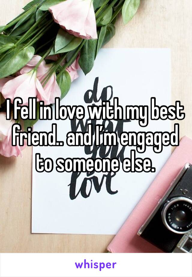 I fell in love with my best friend.. and I'm engaged to someone else.