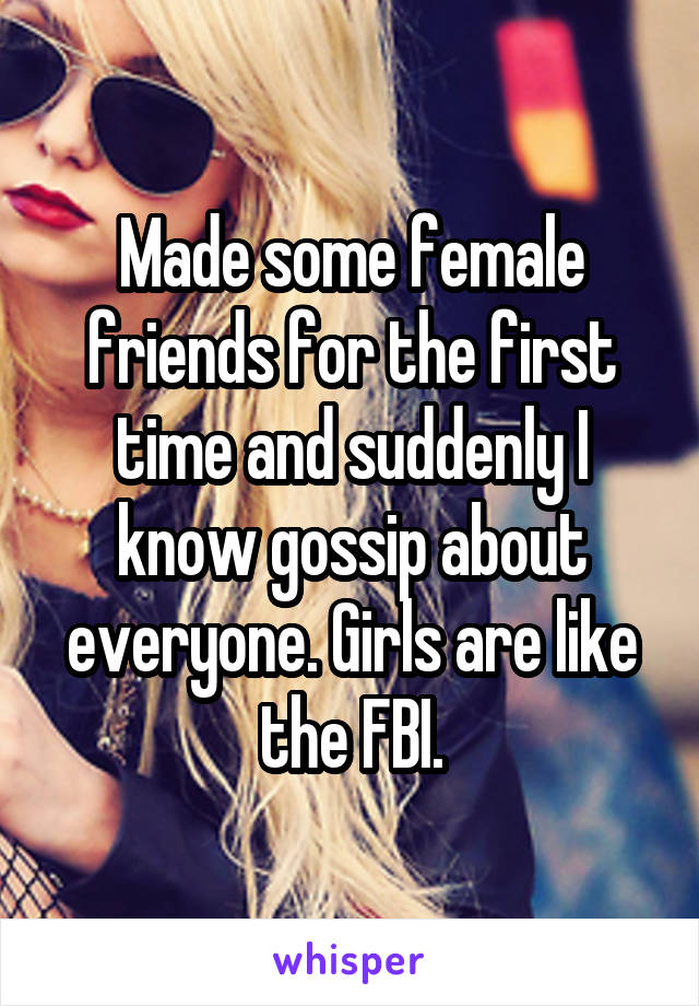 Made some female friends for the first time and suddenly I know gossip about everyone. Girls are like the FBI.