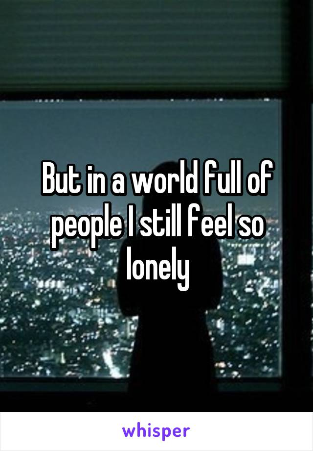 But in a world full of people I still feel so lonely