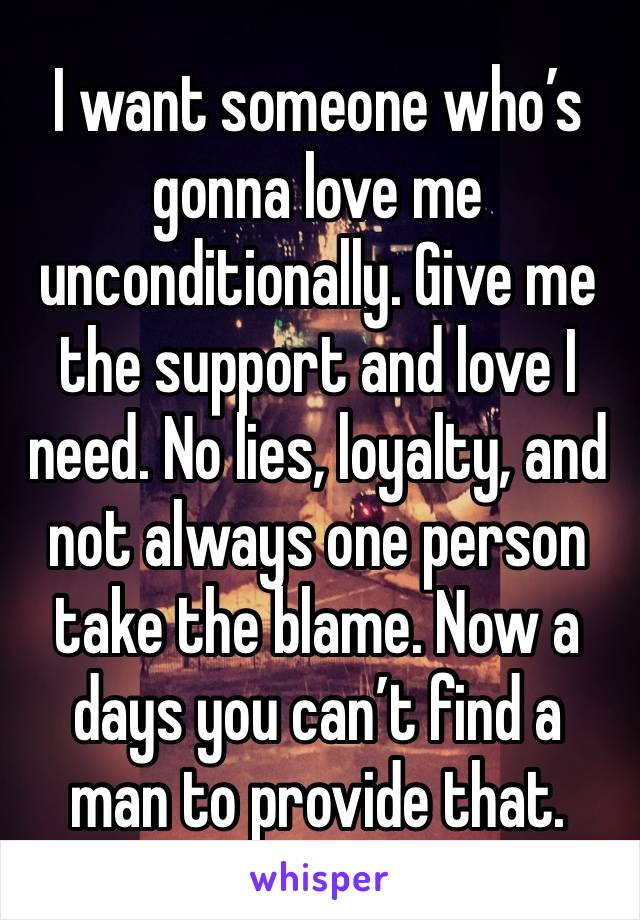 I want someone who's gonna love me unconditionally. Give me the support and love I need. No lies, loyalty, and not always one person take the blame. Now a days you can't find a man to provide that.