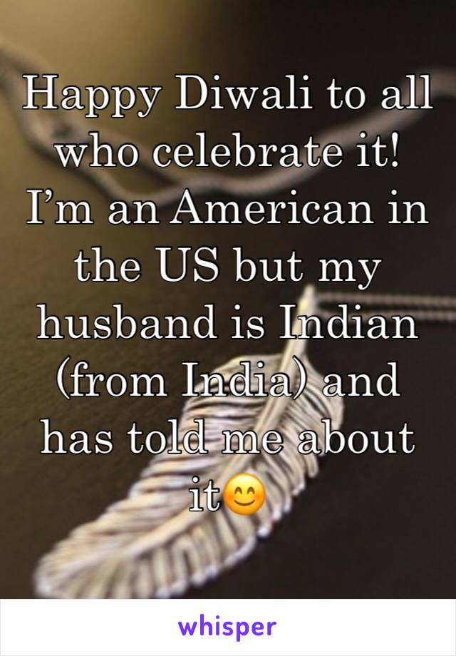 Happy Diwali to all who celebrate it! I'm an American in the US but my husband is Indian (from India) and has told me about it😊