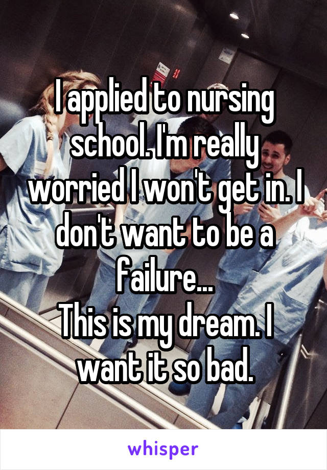 I applied to nursing school. I'm really worried I won't get in. I don't want to be a failure... This is my dream. I want it so bad.