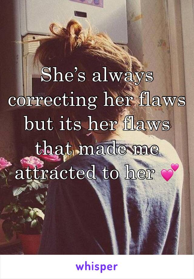 She's always correcting her flaws but its her flaws that made me attracted to her 💕