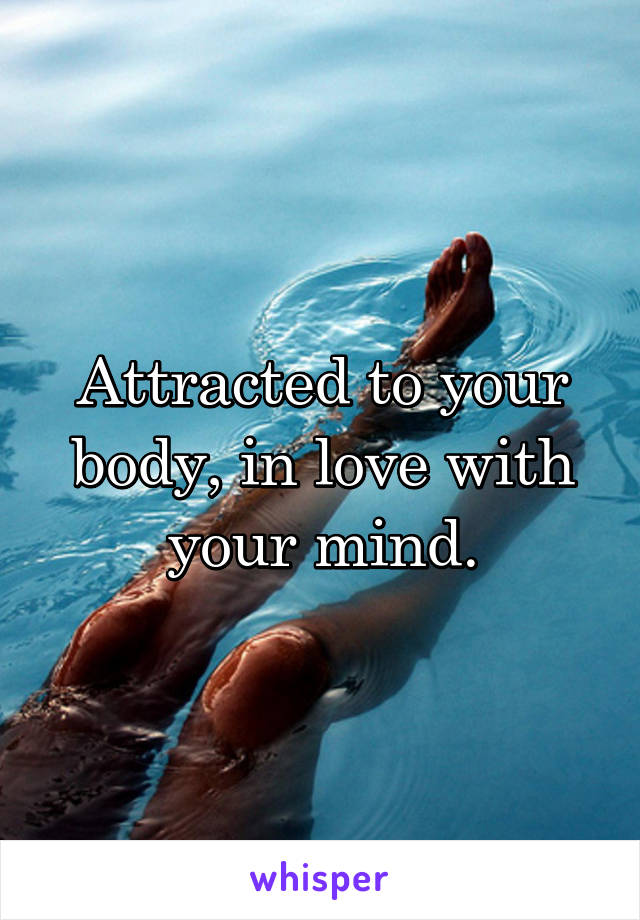 Attracted to your body, in love with your mind.