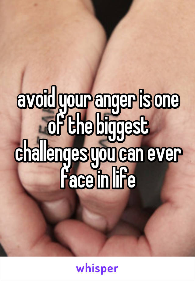 avoid your anger is one of the biggest challenges you can ever face in life
