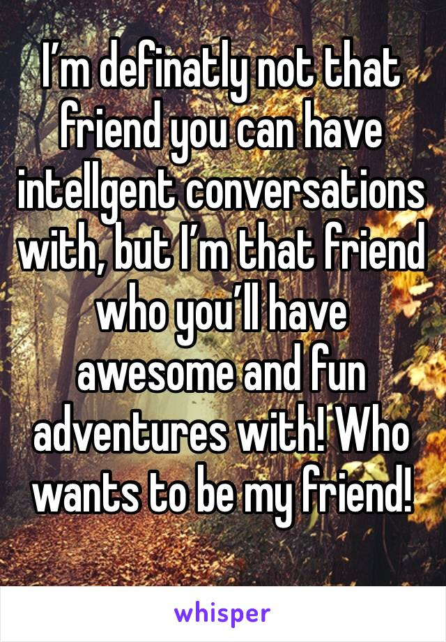I'm definatly not that friend you can have intellgent conversations with, but I'm that friend who you'll have awesome and fun adventures with! Who wants to be my friend!