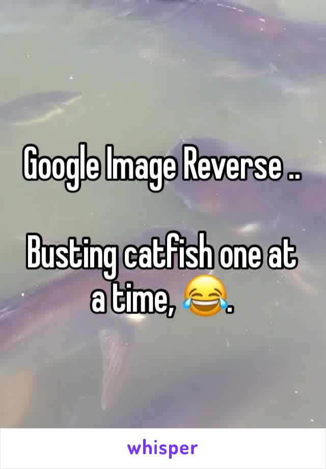 Google Image Reverse ..  Busting catfish one at a time, 😂.