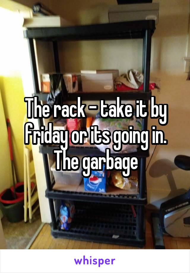The rack - take it by friday or its going in. The garbage