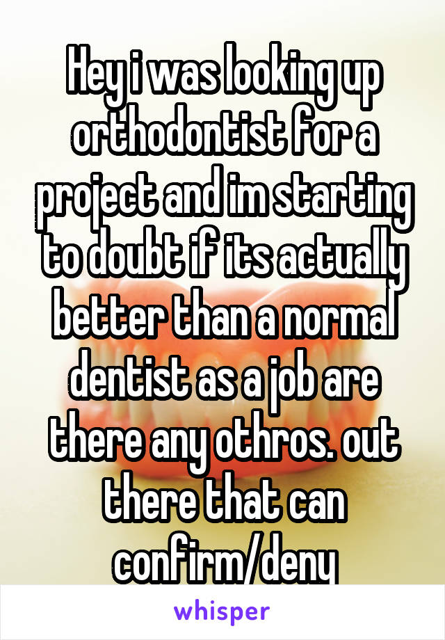 Hey i was looking up orthodontist for a project and im starting to doubt if its actually better than a normal dentist as a job are there any othros. out there that can confirm/deny