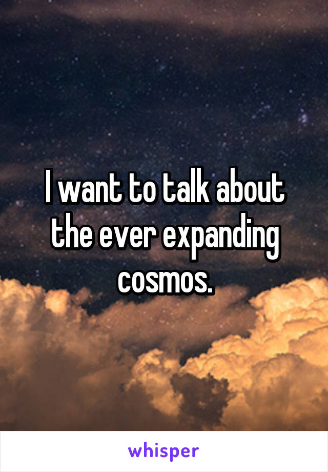 I want to talk about the ever expanding cosmos.