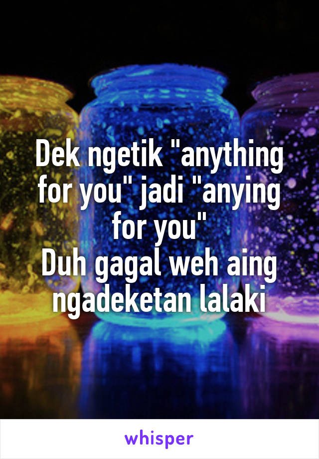 "Dek ngetik ""anything for you"" jadi ""anying for you"" Duh gagal weh aing ngadeketan lalaki"