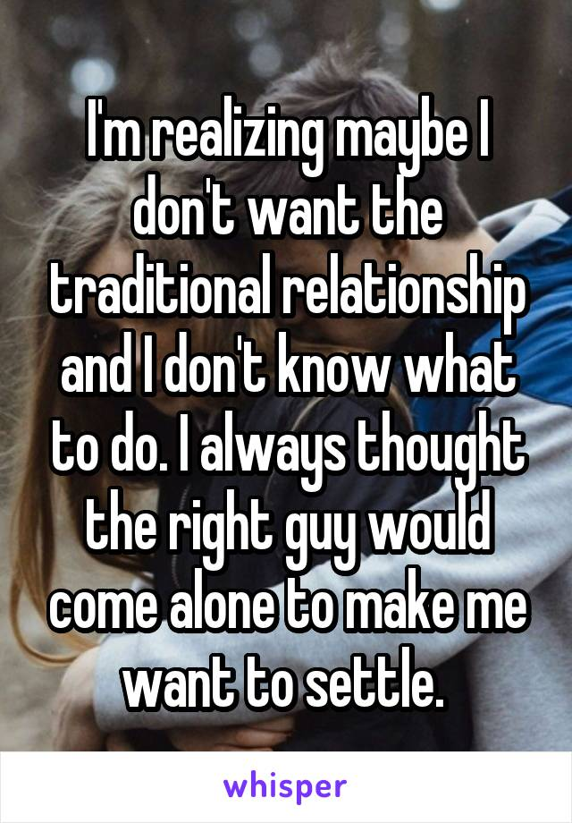 I'm realizing maybe I don't want the traditional relationship and I don't know what to do. I always thought the right guy would come alone to make me want to settle.